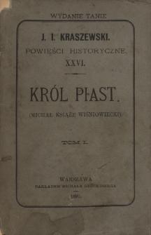 Król Piast : (Michał książę Wiśniowiecki). T. 1