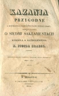 Kazania przygodne o rozmaitych nabożeństwach wedle czasu tudzież kazania o siedmi sakramentach Kościoła s. katholickiego x. Piotra Skargi