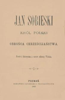 Jan Sobieski król Polski i obrońca chrześcijaństwa : powieść historyczna z czasów odsieczy Wiednia