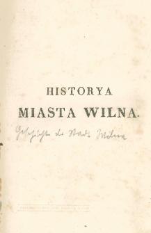 Historya miasta Wilna. T. 2, Zawierający dzieje miasta Wilna od początku rządów Swidrygajłły do śmierci Stefana Batorego, czyli od 1430-1586 roku