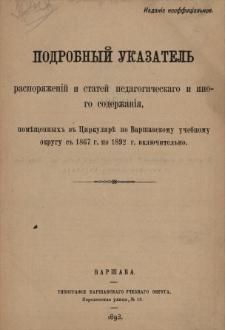 Podrobnyj ukazatelʹ rasporâženìj i statej pedagogičeskago i inogo soderžanìâ, poměŝennyh v Cirkulârě po Varšavskomu učebnomu okrugu s 1867 g. po 1892 g. vklûčitelʹno.