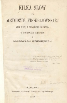 Kilka słów o metodzie Froeblowskiéj jako wstęp i wskazówka jej użycia w wychowaniu rodzinném i ogródkach dziecięcych