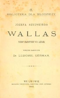 Józefa Szujskiego Wallas : poemat dramatyczny w 5 aktach