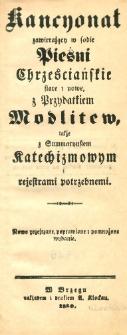 Kancyonał zawierajacy w sobie pieśni chrześciańskie stare i nowe z przydatkiem modlitew także z summaryuszem katechizmowym i rejestrami potrzebnemi