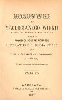 Rozrywki dla młodocianego wieku : dzieło zbiorowe w 4-ch tomach obejmujące powieści, poezye, podróże, literaturę i rozmaitości. T. 4