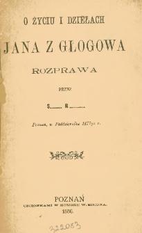 O życiu i dziełach Jana z Głogowa : rozprawa : Poznań, w Październiku 1877go r.