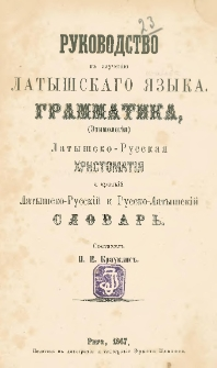 Rukovodstvo k izučenìû latyšskago âzyka : grammatika, (ètimologìâ), Latyšsko-Russkaâ htistomatìâ i kratkìj Latyšsko-Russkìj i Russko-Latyšskìj slovarʹ