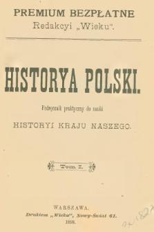Historya Polski : podręcznik praktyczny do nauki historyi kraju naszego. T. 1