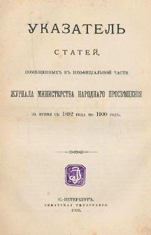 Ukazatelʹ statej, pomeŝennyh v neofficìalʹnoj časti Žurnala Ministerstva Narodnago Prosveŝenìâ za vremâ s 1892 goda po 1900 god