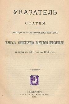 Ukazatelʹ statej, pomeŝennyh v neofficìalʹnoj časti Žurnala Ministerstva Narodnago Prosveŝenìâ za vremâ s 1901 goda po 1910 god