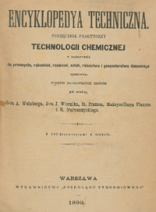 Encyklopedya techniczna : podręcznik praktyczny technologii chemicznej w zastosowaniu do przemysłu, rękodzieł, rzemiosł, sztuk, rolnictwa i gospodarstwa domowego opracowana podług najnowszych źródeł